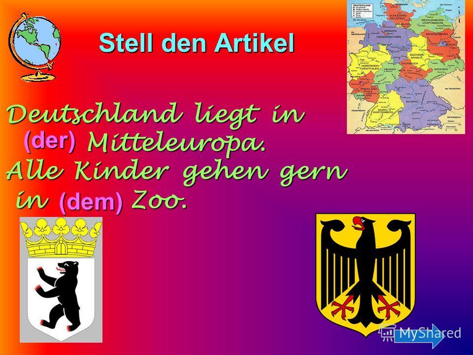 Stell den Artikel Stell den Artikel Deutschland liegt in Mitteleuropa. Mitteleuropa. Alle Kinder gehen gern in Zoo. in Zoo. (der) (der) (dem) (dem)