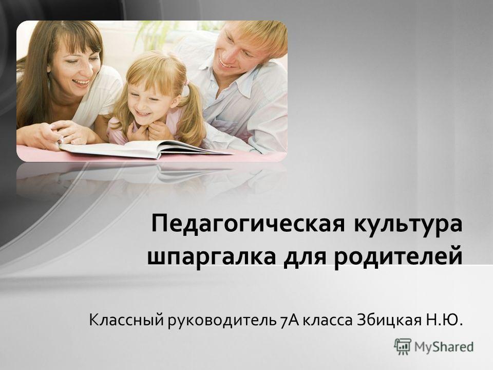 Классный руководитель 7А класса Збицкая Н.Ю. Педагогическая культура шпаргалка для родителей