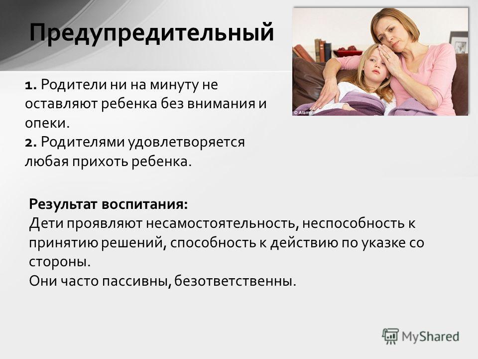 Предупредительный 1. Родители ни на минуту не оставляют ребенка без внимания и опеки. 2. Родителями удовлетворяется любая прихоть ребенка. Результат воспитания: Дети проявляют несамостоятельность, неспособность к принятию решений, способность к дейст