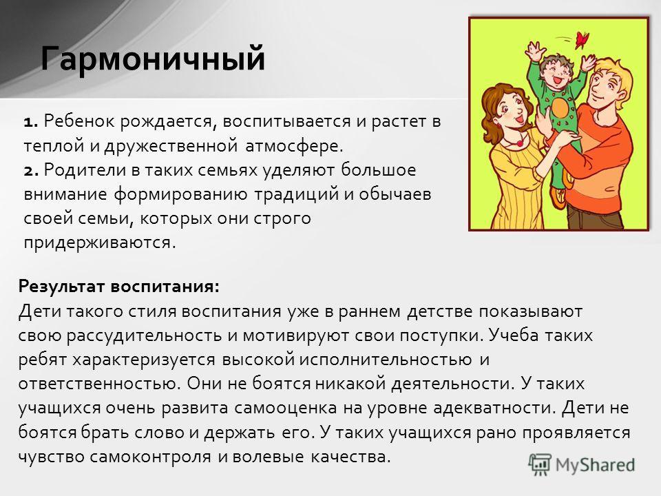 Гармоничный 1. Ребенок рождается, воспитывается и растет в теплой и дружественной атмосфере. 2. Родители в таких семьях уделяют большое внимание формированию традиций и обычаев своей семьи, которых они строго придерживаются. Результат воспитания: Дет