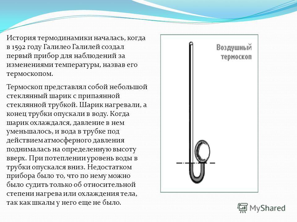 Термоскоп представлял собой небольшой стеклянный шарик с припаянной стеклянной трубкой. Шарик нагревали, а конец трубки опускали в воду. Когда шарик охлаждался, давление в нем уменьшалось, и вода в трубке под действием атмосферного давления поднимала
