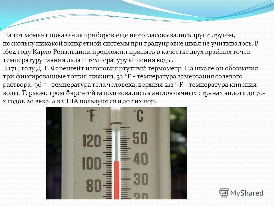 На тот момент показания приборов еще не согласовывались друг с другом, поскольку никакой конкретной системы при градуировке шкал не учитывалось. В 1694 году Карло Ренальдини предложил принять в качестве двух крайних точек температуру таяния льда и те