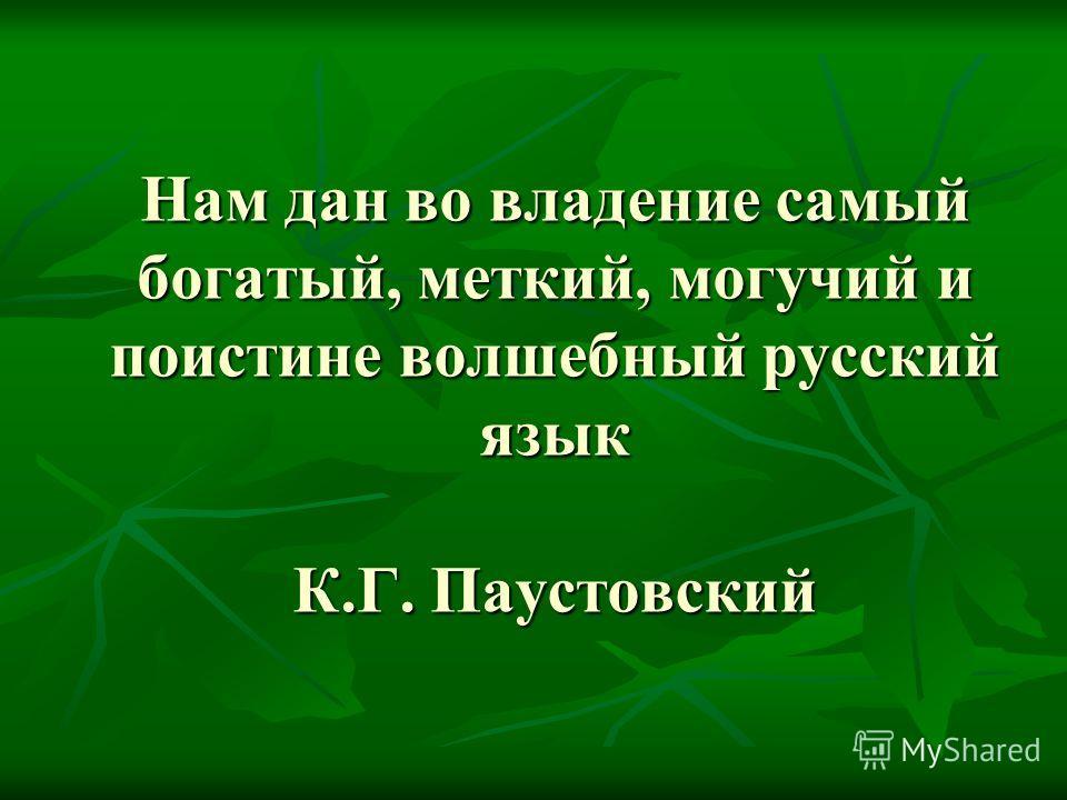 Нам дан во владение самый богатый, меткий, могучий и поистине волшебный русский язык К.Г. Паустовский