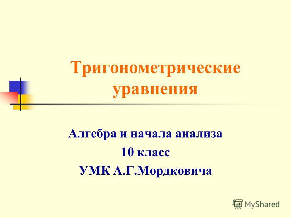 Тригонометрические уравнения Алгебра и начала анализа 10 класс УМК А.Г.Мордковича