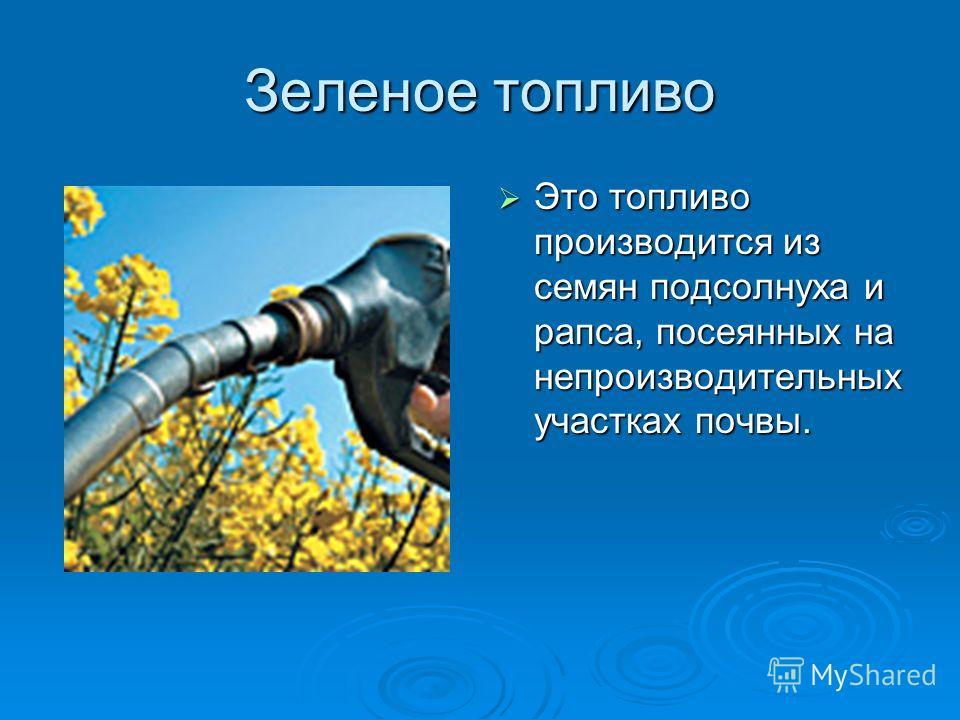 Зеленое топливо Это топливо производится из семян подсолнуха и рапса, посеянных на непроизводительных участках почвы. Это топливо производится из семян подсолнуха и рапса, посеянных на непроизводительных участках почвы.