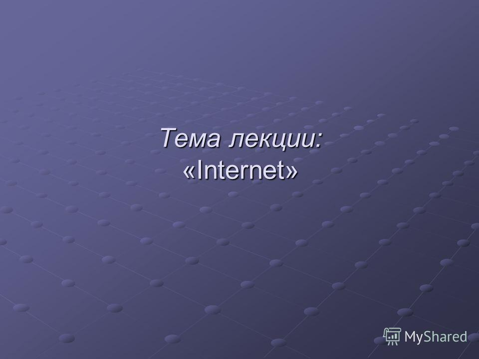 Тема лекции: «Internet»