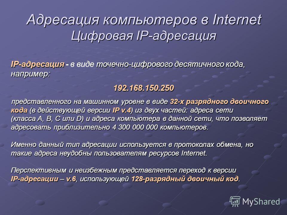 Адресация компьютеров в Internet Цифровая IP-адресация IP-адресация точечно-цифрового десятичного кода, например: IP-адресация - в виде точечно-цифрового десятичного кода, например:192.168.150.250 представленного на машинном уровне в виде 32-х разряд