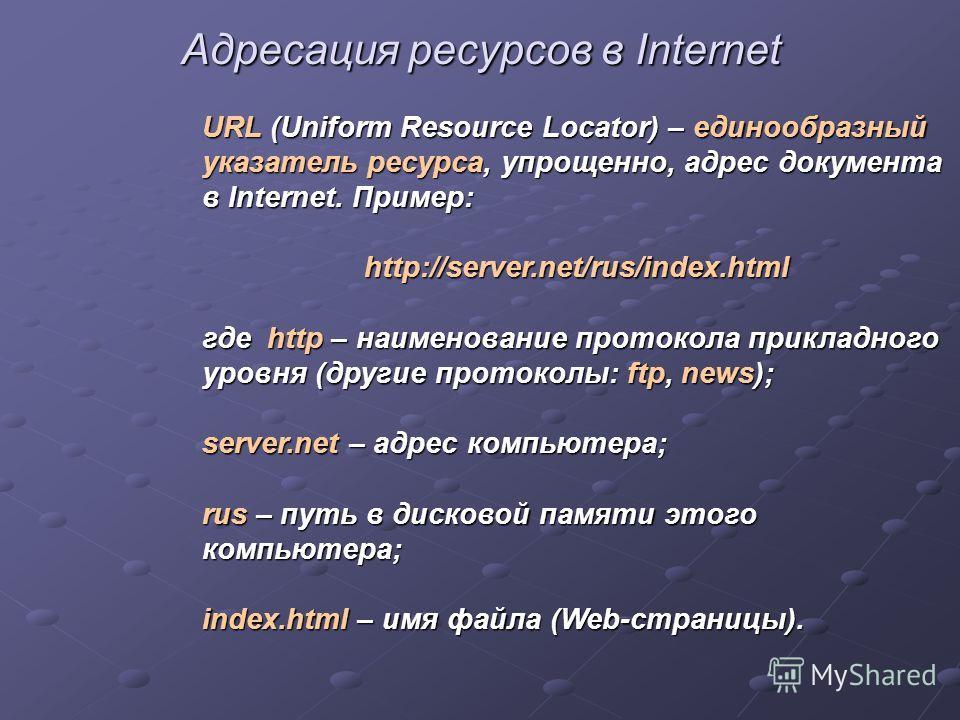 Адресация ресурсов в Internet URL (Uniform Resource Locator) – единообразный указатель ресурса, упрощенно, адрес документа в Internet. Пример: http://server.net/rus/index.html где http – наименование протокола прикладного уровня (другие протоколы: ft