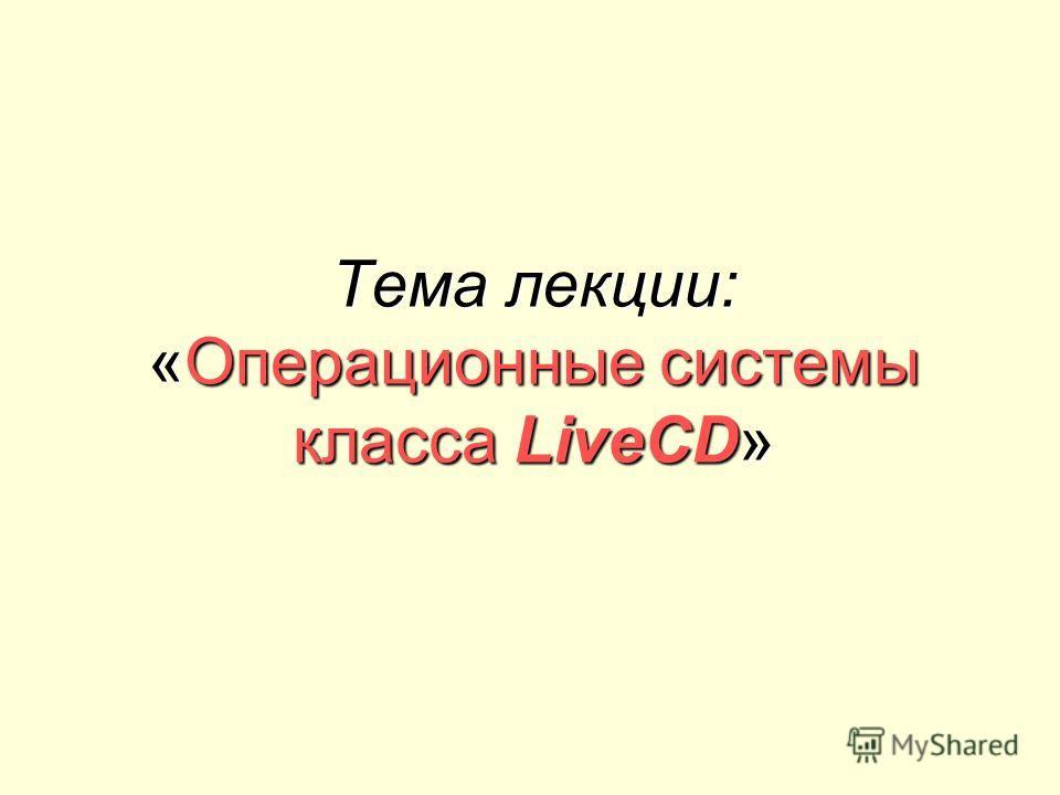 Тема лекции: «Операционные системы класса LiveCD»