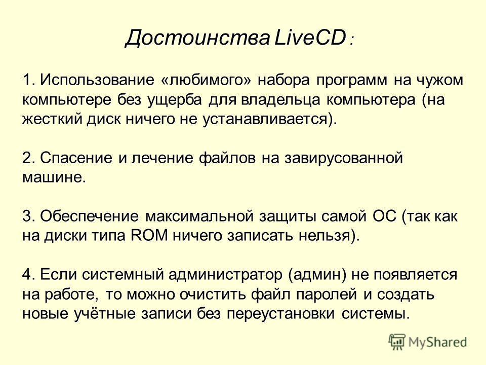Достоинства LiveCD : 1. Использование «любимого» набора программ на чужом компьютере без ущерба для владельца компьютера (на жесткий диск ничего не устанавливается). 2. Спасение и лечение файлов на завирусованной машине. 3. Обеспечение максимальной з