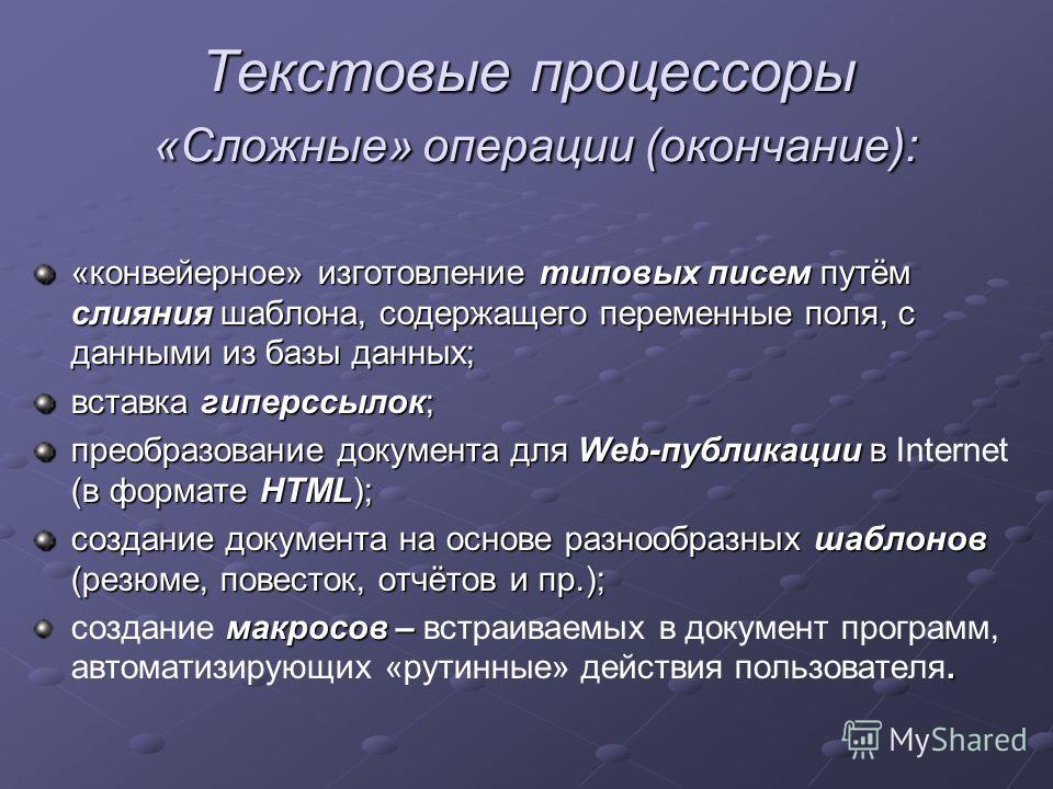 Текстовые процессоры «Сложные» операции (окончание): «конвейерное» изготовление типовых писем путём слияния шаблона, содержащего переменные поля, с данными из базы данных; вставка гиперссылок; преобразование документа для Web-публикации в (в формате