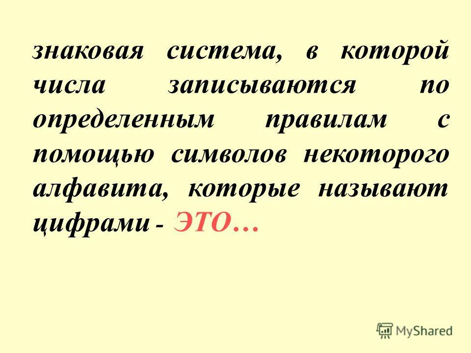 знаковая система, в которой числа записываются по определенным правилам с помощью символов некоторого алфавита, которые называют цифрами - ЭТО…