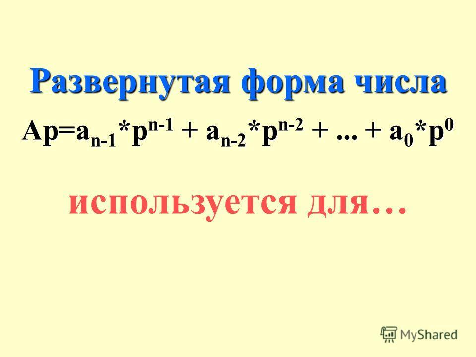 Развернутая форма числа Аp=a n-1 *p n-1 + a n-2 *p n-2 +... + a 0 *p 0 используется для…