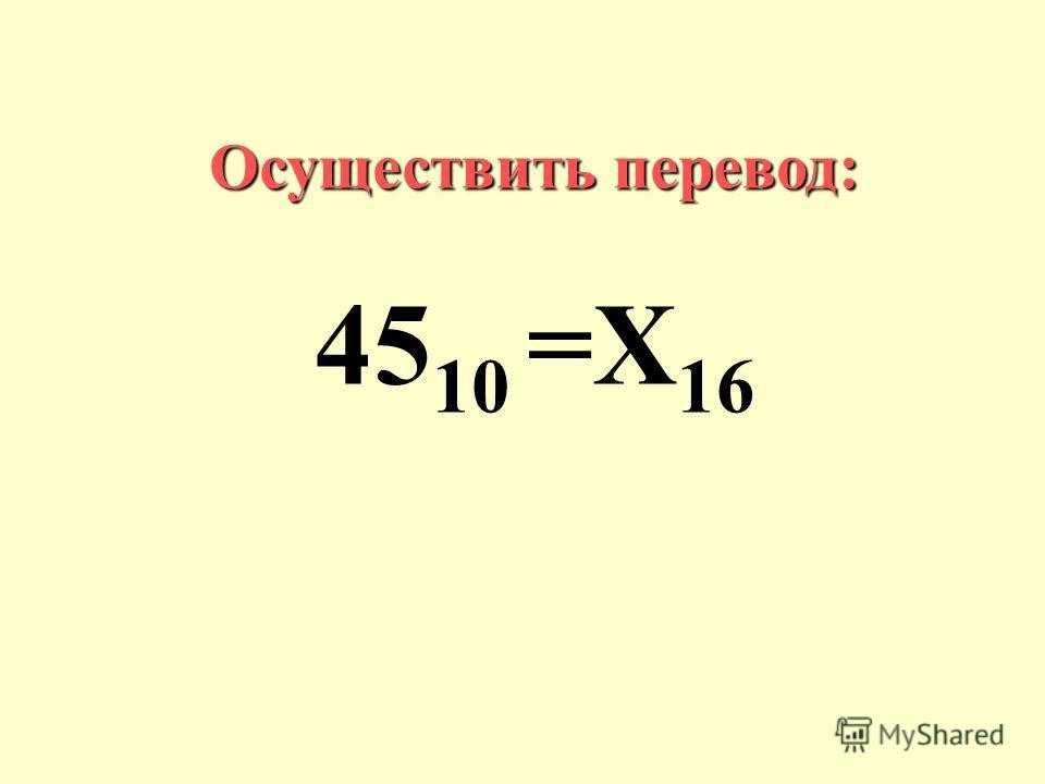 Осуществить перевод: 45 10 =Х 16