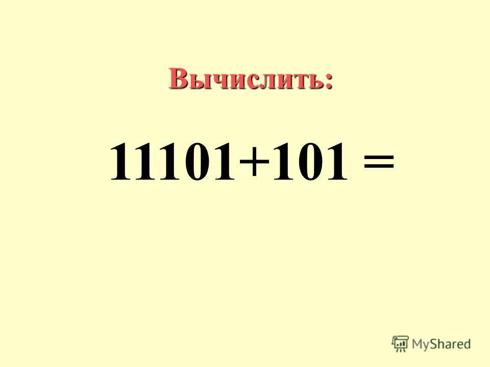 Вычислить: 11101+101 =