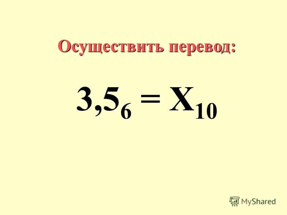 Осуществить перевод: 3,5 6 = Х 10