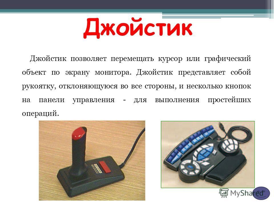 Джойстик Джойстик позволяет перемещать курсор или графический объект по экрану монитора. Джойстик представляет собой рукоятку, отклоняющуюся во все стороны, и несколько кнопок на панели управления - для выполнения простейших операций.