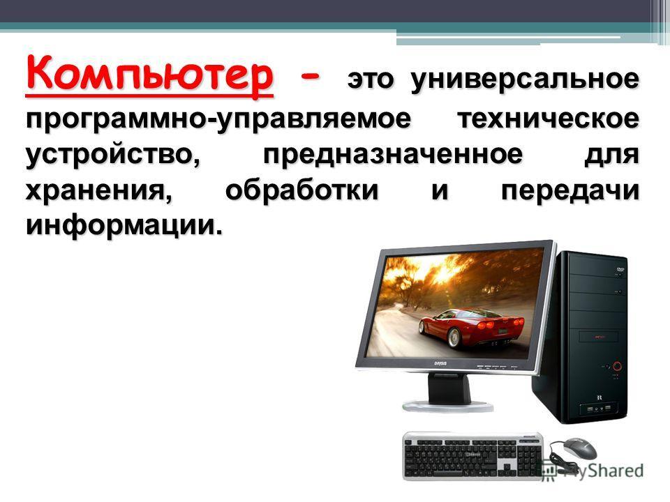Компьютер - это универсальное программно-управляемое техническое устройство, предназначенное для хранения, обработки и передачи информации.