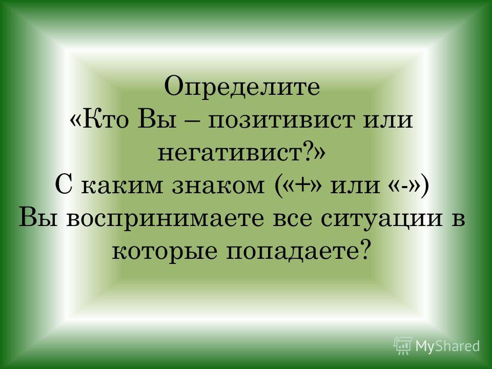 Определите «Кто Вы – позитивист или негативист?» С каким знаком («+» или «-») Вы воспринимаете все ситуации в которые попадаете?