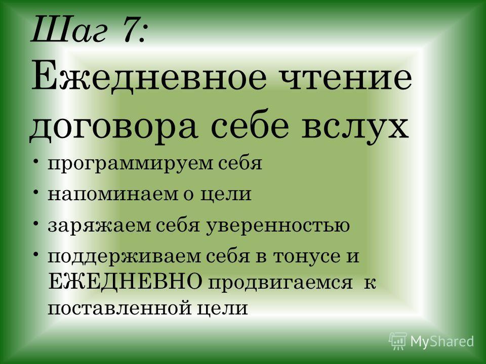 Шаг 7: Ежедневное чтение договора себе вслух программируем себя напоминаем о цели заряжаем себя уверенностью поддерживаем себя в тонусе и ЕЖЕДНЕВНО продвигаемся к поставленной цели