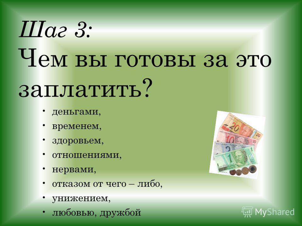 Шаг 3: Чем вы готовы за это заплатить? деньгами, временем, здоровьем, отношениями, нервами, отказом от чего – либо, унижением, любовью, дружбой