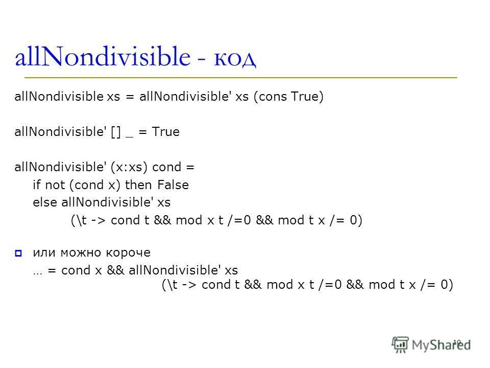allNondivisible - код allNondivisible xs = allNondivisible' xs (cons True) allNondivisible' [] _ = True allNondivisible' (x:xs) cond = if not (cond x) then False else allNondivisible' xs (\t -> cond t && mod x t /=0 && mod t x /= 0) или можно короче