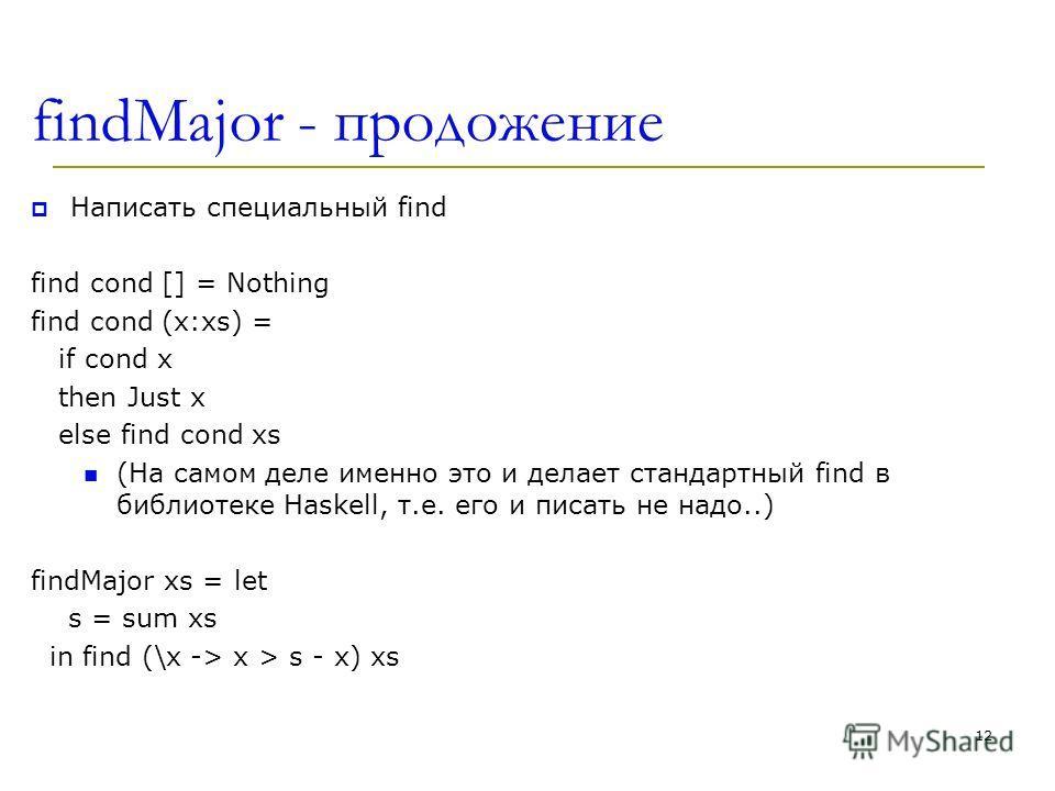 findMajor - продожение Написать специальный find find cond [] = Nothing find cond (x:xs) = if cond x then Just x else find cond xs (На самом деле именно это и делает стандартный find в библиотеке Haskell, т.е. его и писать не надо..) findMajor xs = l