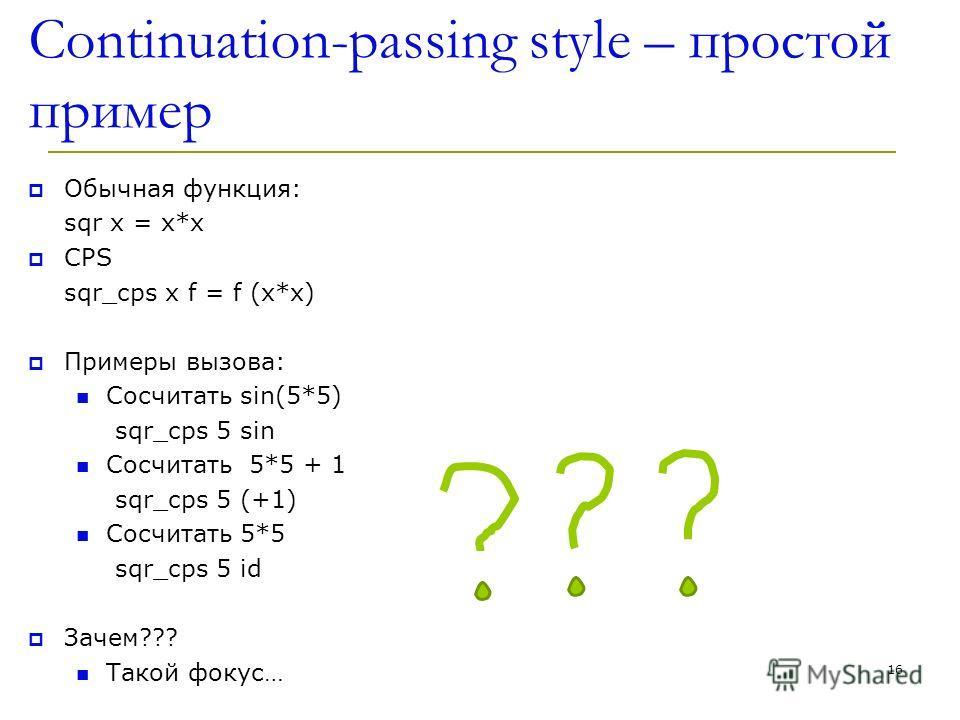 Continuation-passing style – простой пример Обычная функция: sqr x = x*x CPS sqr_cps x f = f (x*x) Примеры вызова: Сосчитать sin(5*5) sqr_cps 5 sin Сосчитать 5*5 + 1 sqr_cps 5 (+1) Сосчитать 5*5 sqr_cps 5 id Зачем??? Такой фокус… 16