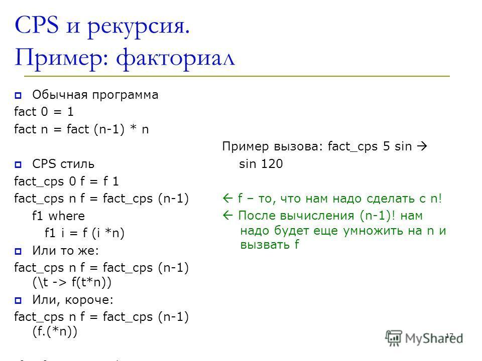 CPS и рекурсия. Пример: факториал Обычная программа fact 0 = 1 fact n = fact (n-1) * n CPS стиль fact_cps 0 f = f 1 fact_cps n f = fact_cps (n-1) f1 where f1 i = f (i *n) Или то же: fact_cps n f = fact_cps (n-1) (\t -> f(t*n)) Или, короче: fact_cps n