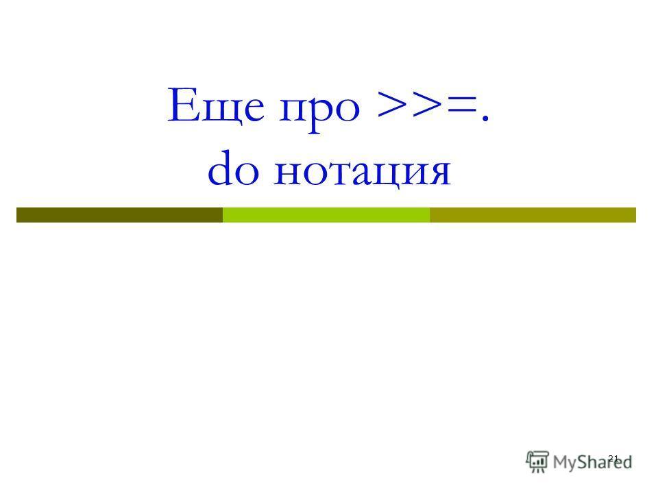 Еще про >>=. do нотация 21