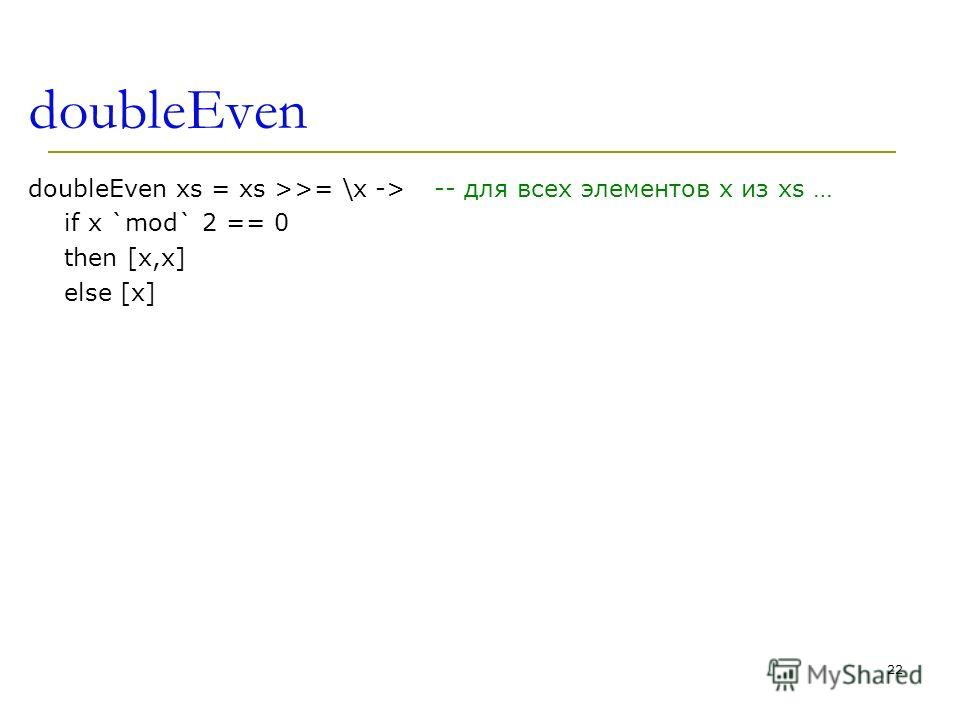 doubleEven doubleEven xs = xs >>= \x -> if x `mod` 2 == 0 then [x,x] else [x] -- для всех элементов x из xs … 22