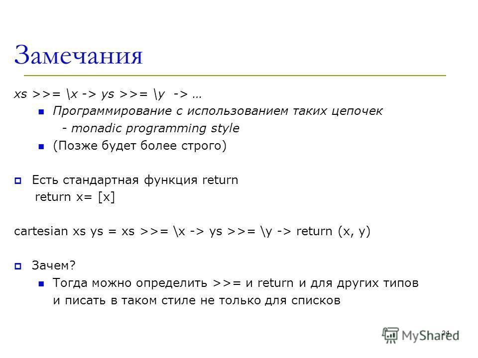 Замечания xs >>= \x -> ys >>= \y -> … Программирование с использованием таких цепочек - monadic programming style (Позже будет более строго) Есть стандартная функция return return x= [x] cartesian xs ys = xs >>= \x -> ys >>= \y -> return (x, y) Зачем