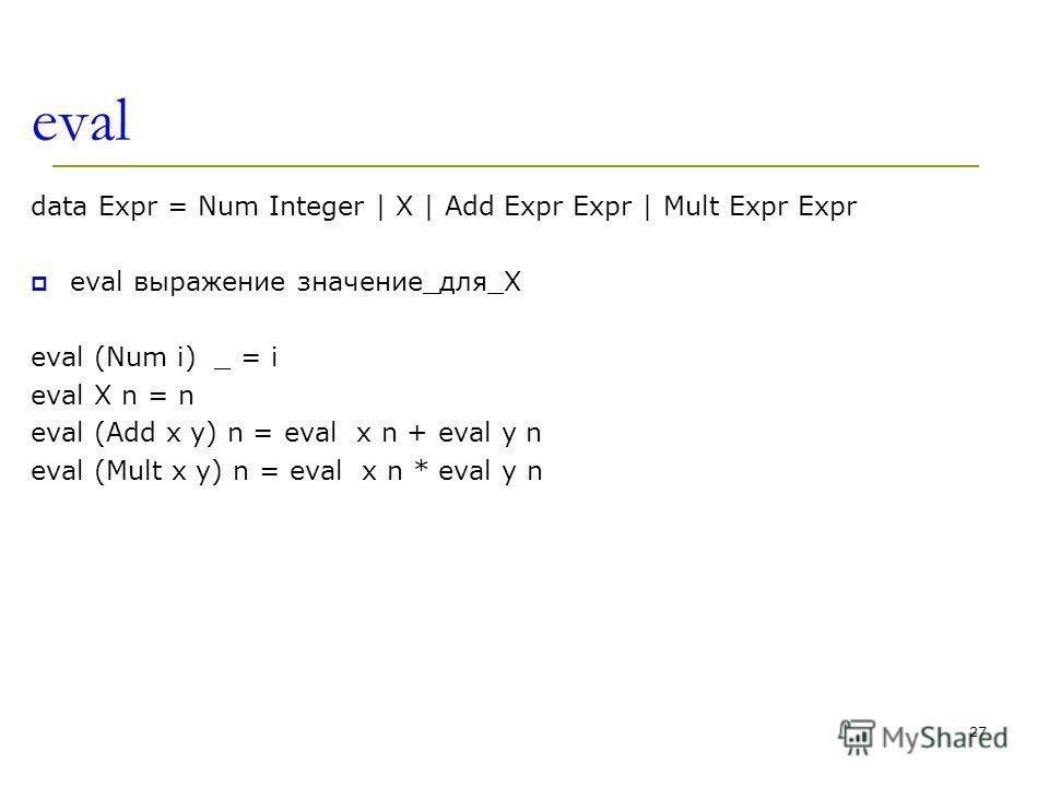 eval data Expr = Num Integer | X | Add Expr Expr | Mult Expr Expr eval выражение значение_для_X eval (Num i) _ = i eval X n = n eval (Add x y) n = eval x n + eval y n eval (Mult x y) n = eval x n * eval y n 27