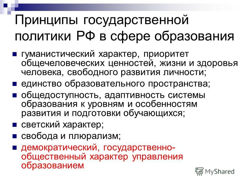 Принципы государственной политики РФ в сфере образования гуманистический характер, приоритет общечеловеческих ценностей, жизни и здоровья человека, свободного развития личности; единство образовательного пространства; общедоступность, адаптивность си