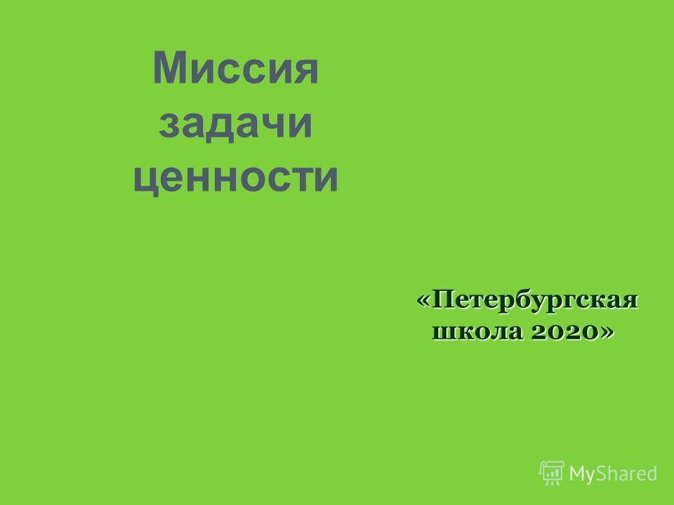 Миссия задачи ценности «Петербургская школа 2020» «Петербургская школа 2020»