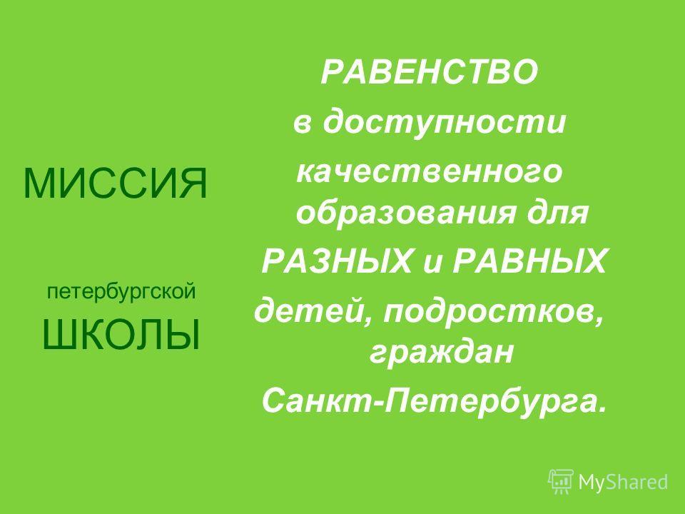 МИССИЯ петербургской ШКОЛЫ РАВЕНСТВО в доступности качественного образования для РАЗНЫХ и РАВНЫХ детей, подростков, граждан Санкт-Петербурга.