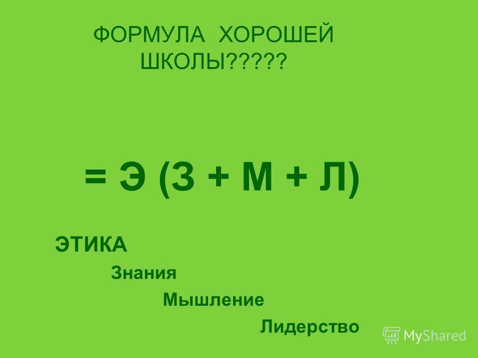 ФОРМУЛА ХОРОШЕЙ ШКОЛЫ????? = Э (З + М + Л) ЭТИКА Знания Мышление Лидерство