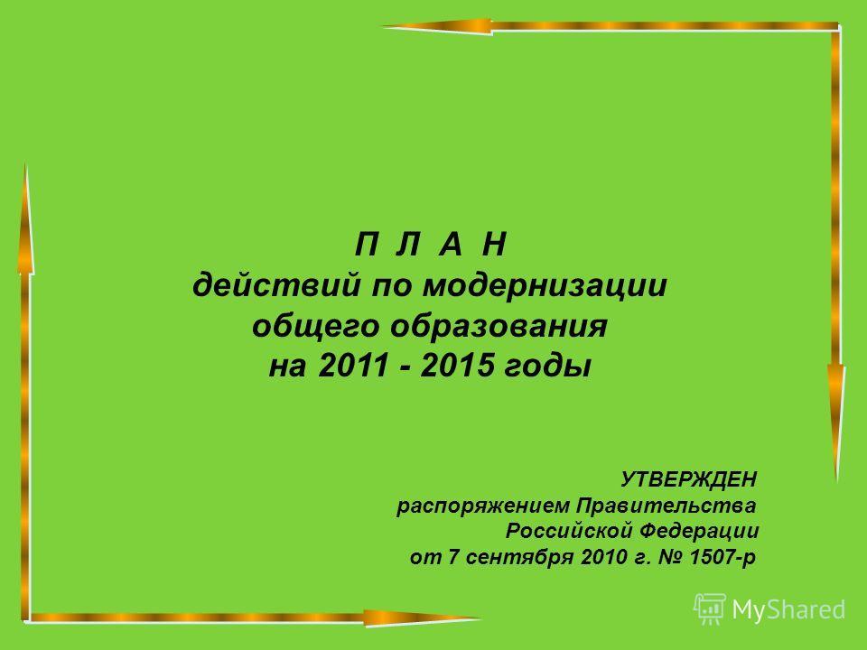П Л А Н действий по модернизации общего образования на 2011 - 2015 годы УТВЕРЖДЕН распоряжением Правительства Российской Федерации от 7 сентября 2010 г. 1507-р