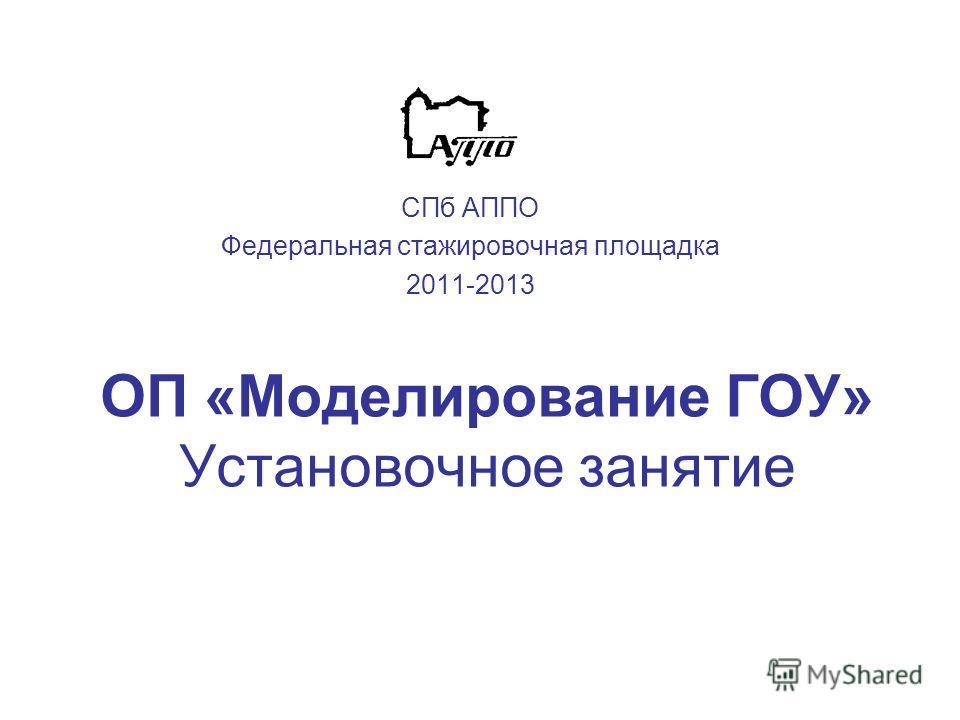 ОП «Моделирование ГОУ» Установочное занятие СПб АППО Федеральная стажировочная площадка 2011-2013