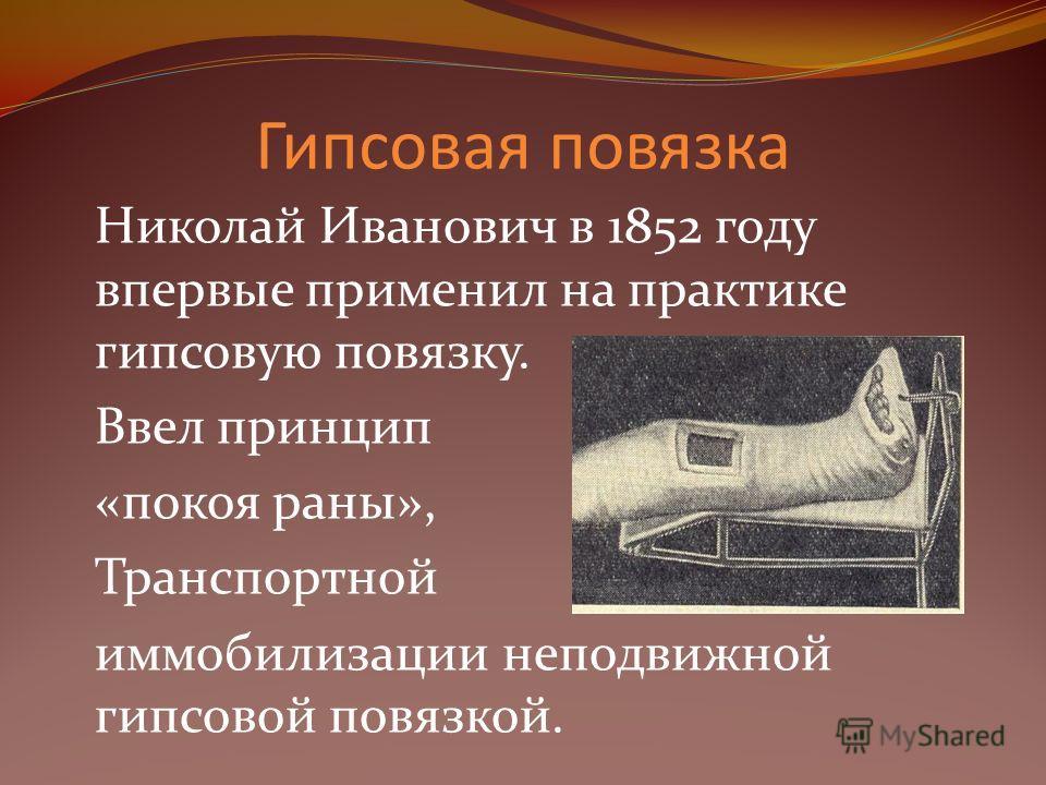 Гипсовая повязка Николай Иванович в 1852 году впервые применил на практике гипсовую повязку. Ввел принцип «покоя раны», Транспортной иммобилизации неподвижной гипсовой повязкой.