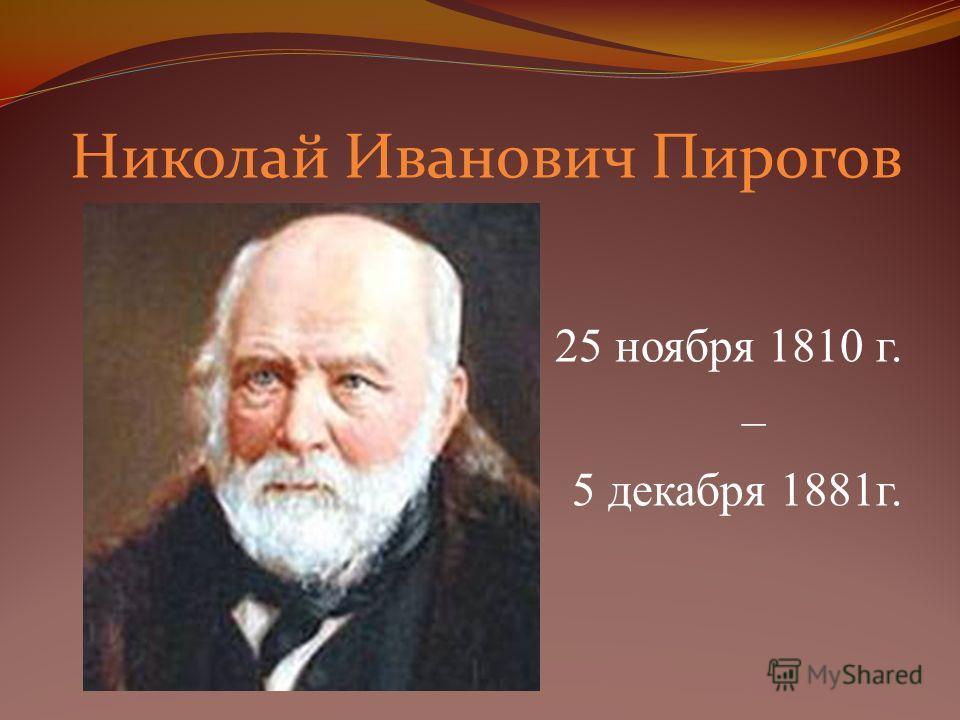 Николай Иванович Пирогов 25 ноября 1810 г. – 5 декабря 1881г.