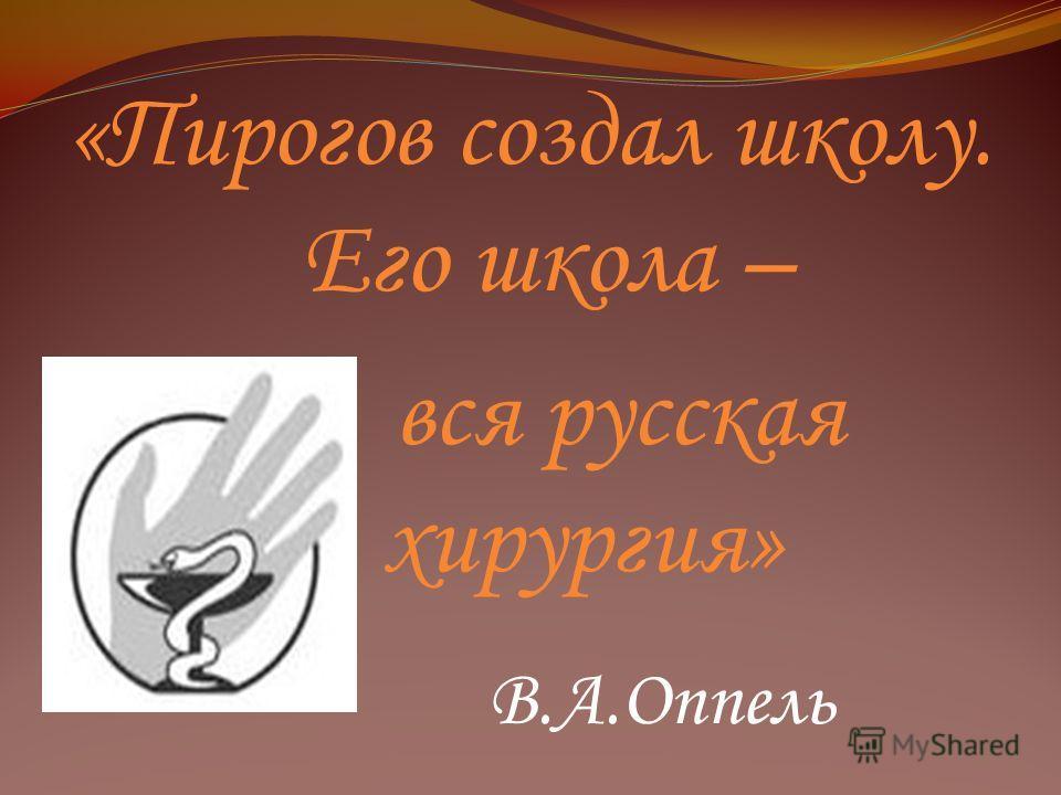 «Пирогов создал школу. Его школа – вся русская хирургия» В.А.Оппель