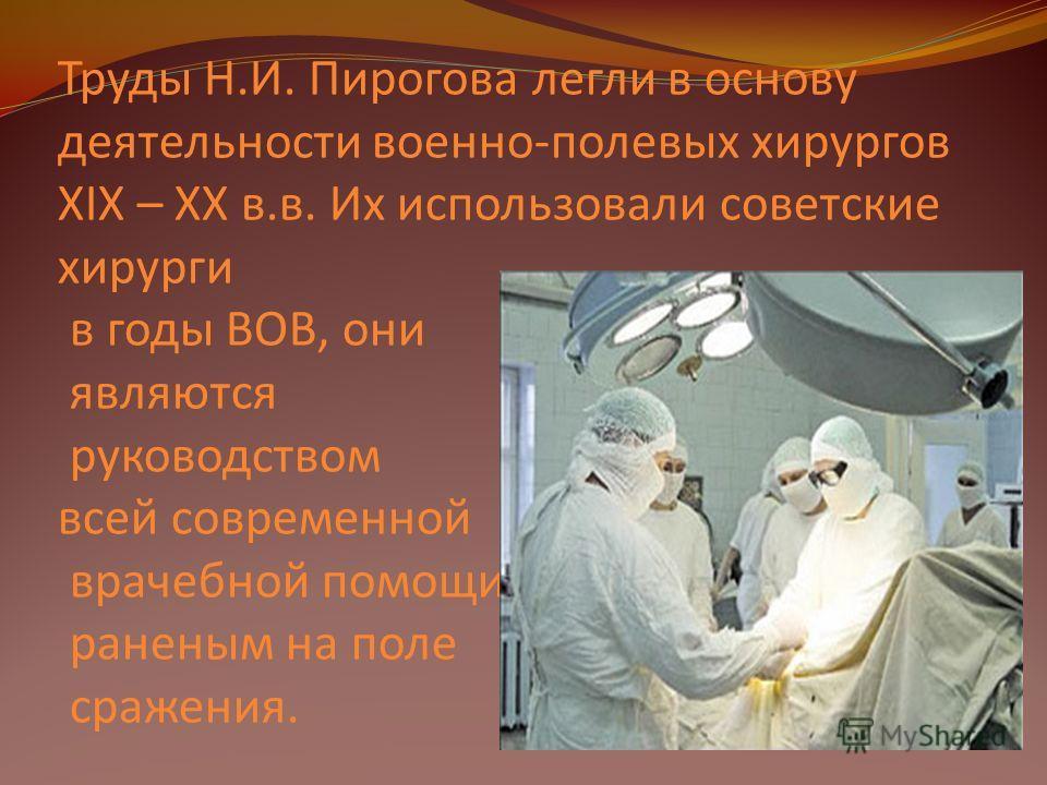 Труды Н.И. Пирогова легли в основу деятельности военно-полевых хирургов XIX – XX в.в. Их использовали советские хирурги в годы ВОВ, они являются руководством всей современной врачебной помощи раненым на поле сражения.