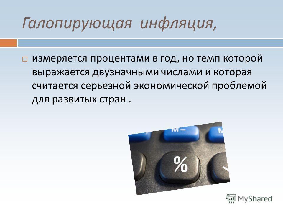 Галопирующая инфляция, измеряется процентами в год, но темп которой выражается двузначными числами и которая считается серьезной экономической проблемой для развитых стран.