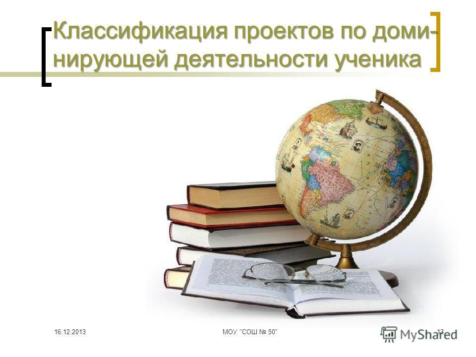 13 Классификация проектов по доми- нирующей деятельности ученика 16.12.2013МОУ СОШ 50