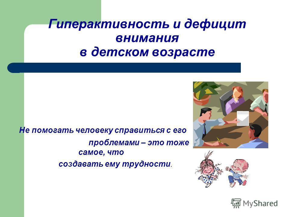 Гиперактивность и дефицит внимания в детском возрасте Не помогать человеку справиться с его проблемами – это тоже самое, что создавать ему трудности.
