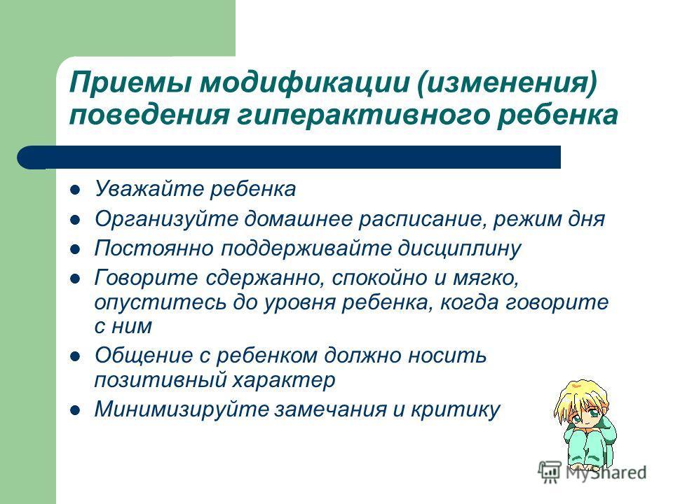 Приемы модификации (изменения) поведения гиперактивного ребенка Уважайте ребенка Организуйте домашнее расписание, режим дня Постоянно поддерживайте дисциплину Говорите сдержанно, спокойно и мягко, опуститесь до уровня ребенка, когда говорите с ним Об