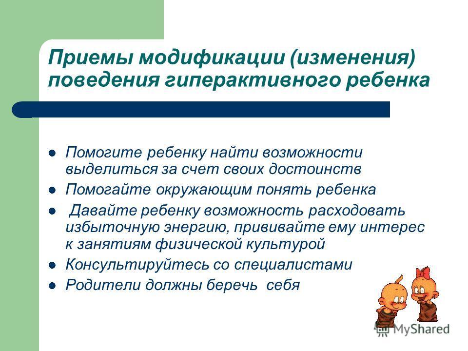 Приемы модификации (изменения) поведения гиперактивного ребенка Помогите ребенку найти возможности выделиться за счет своих достоинств Помогайте окружающим понять ребенка Давайте ребенку возможность расходовать избыточную энергию, прививайте ему инте
