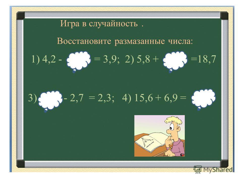 Игра в случайность. Восстановите размазанные числа: 1) 4,2 - = 3,9; 2) 5,8 + =18,7 3) - 2,7 = 2,3; 4) 15,6 + 6,9 =