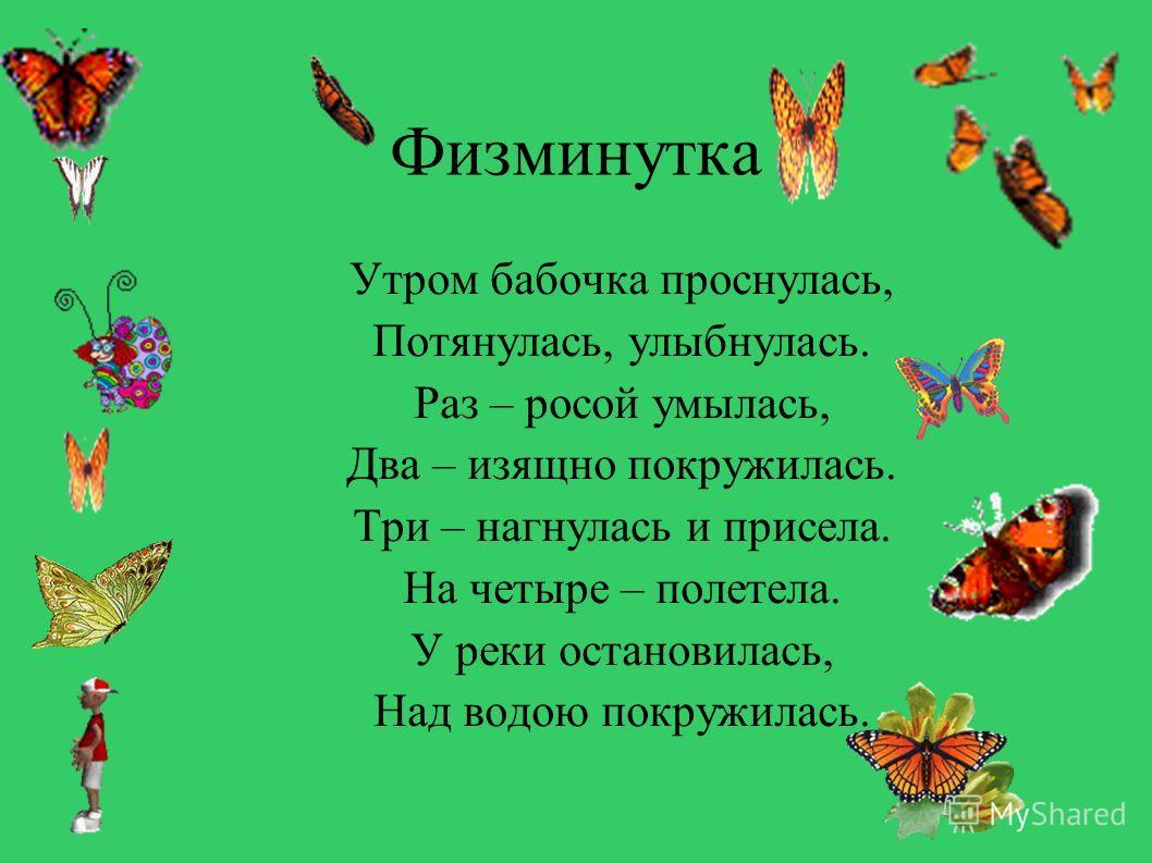Физминутка Утром бабочка проснулась, Потянулась, улыбнулась. Раз – росой умылась, Два – изящно покружилась. Три – нагнулась и присела. На четыре – полетела. У реки остановилась, Над водою покружилась.